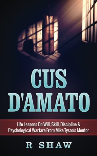 Cus D'Amato: Life Lessons On Will, Skill, Discipline & Psychological Warfare From Mike Tyson's Mentor von CreateSpace Independent Publishing Platform