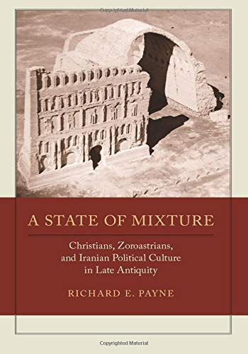 A State of Mixture: Christians, Zoroastrians, and Iranian Political Culture in Late Antiquity (Transformation of the Classical Heritage) von University of California Press