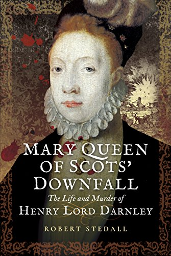 Mary Queen of Scots Downfall: The Life and Murder of Henry, Lord Darnley von Pen & Sword Books Ltd