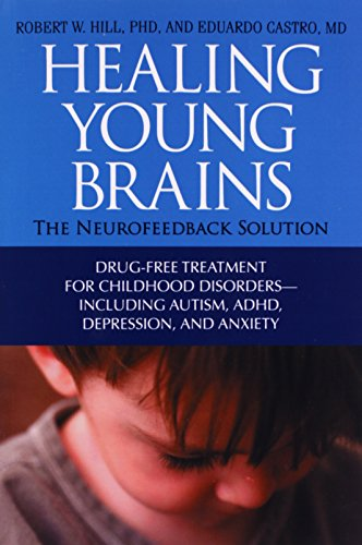 Healing Young Brains: The Neurofeedback Solution; Drug-Free Treatment for Childhood Disorders -- Including Autism, ADHD, Depression, and Anx