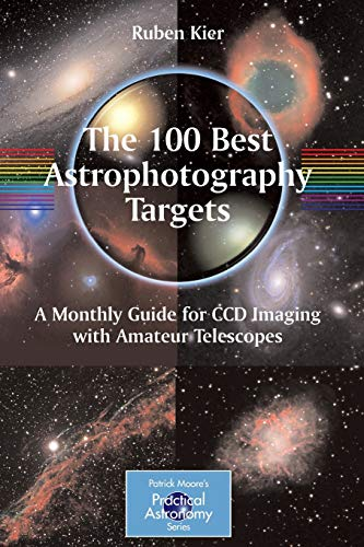 The 100 Best Astrophotography Targets: A Monthly Guide for CCD Imaging with Amateur Telescopes (The Patrick Moore Practical Astronomy Series) von Springer