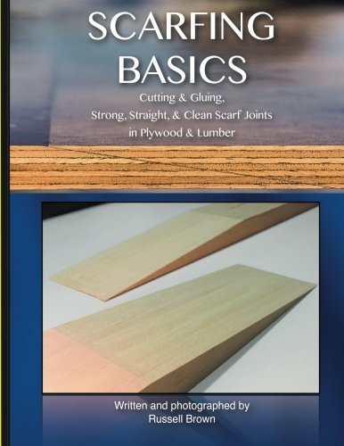 Scarfing Basics: Cutting & Gluing, Strong, Straight, & Clean Scarf Joints in Plywood & Lumber von CreateSpace Independent Publishing Platform