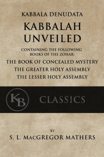 Kabbala Denudata: The Kabbalah Unveiled: Containing the Following Books of the Zohar: The Book of Concealed Mystery & The Greater and Lesser Holy Assemblies.