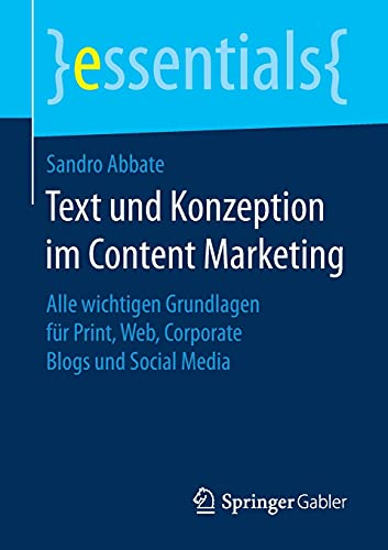 Text und Konzeption im Content Marketing: Alle wichtigen Grundlagen für Print, Web, Corporate Blogs und Social Media (essentials)