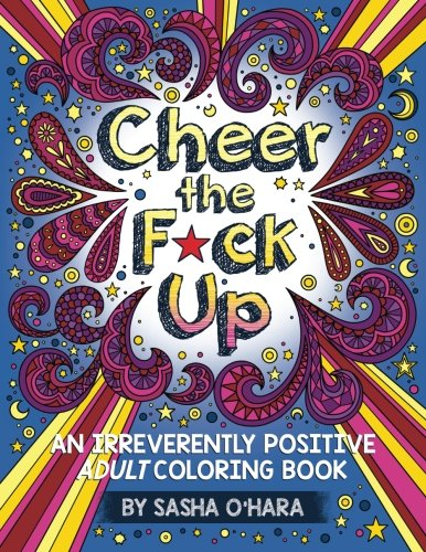 Cheer the F*ck Up: An Irreverently Positive Adult Coloring Book (Irreverent Book Series, Band 3) von CreateSpace Independent Publishing Platform