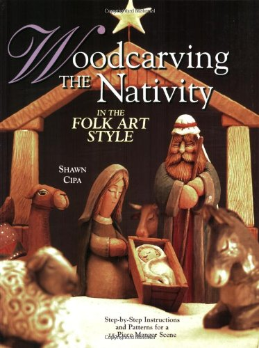 Woodcarving the Nativity in the Folk Art Style: Step-By-Step Instructions and Patterns for a 15-Piece Manger Scene [With Patterns]