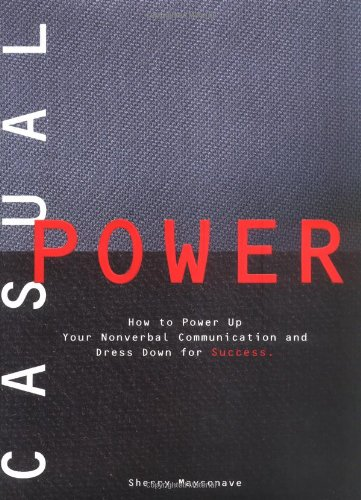 Casual Power: How to Power Up Your Nonverbal Communication & Dress Down for Success: How to Power Up Non-Verbal Communication and Dress Down for Success
