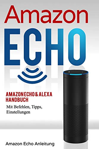 Amazon Echo: Amazon Echo Handbuch für Amazon Echo, Echo Dot, Echo Tap, Echo Plus, Echo Spot, Echo Buttons, Alexa, Easter Eggs, IFTTT. Befehle, Tipps, Einstellungen (Amazon Echo Anleitung) von CreateSpace Independent Publishing Platform