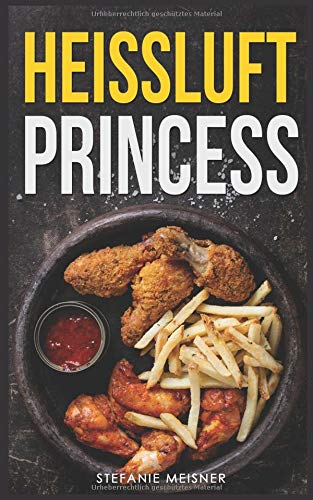Heissluft Princess: Die ultimativen Rezepte für die Heissluftfritteuse von Independently published