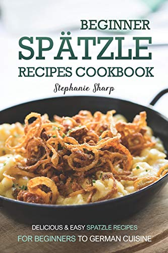 Beginner Spatzle Recipes Cookbook: Delicious & Easy Spatzle Recipes for Beginners to German Cuisine von Independently published