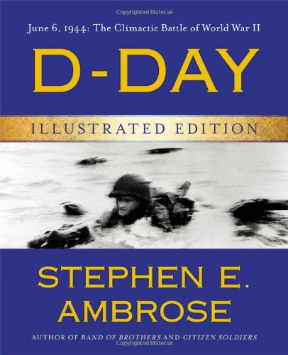 D-Day Illustrated Edition: June 6, 1944: The Climactic Battle of World War II