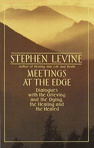 Meetings at the Edge: Dialogues with the Grieving and the Dying, the Healing and the Healed