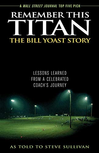 Remember This Titan: The Bill Yoast Story: Lessons Learned from a Celebrated Coach's Journey As Told to Steve Sullivan von Taylor Trade Publishing