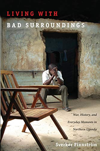 Living with Bad Surroundings: War, History, and Everyday Moments in Northern Uganda (The Cultures and Practices of Violence) von Duke University Press