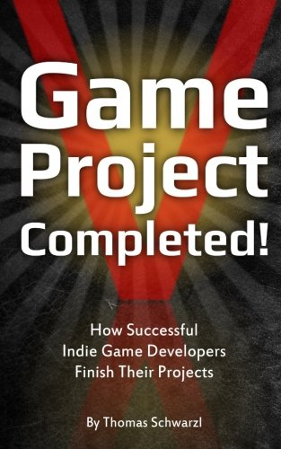 Game Project Completed: How Successful Indie Game Developers Finish Their Projects von CreateSpace Independent Publishing Platform