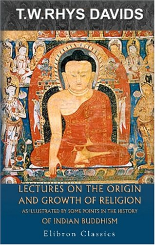Lectures on the Origin and Growth of Religion as Illustrated by Some Points in the History of Indian Buddhism von Adamant Media Corporation