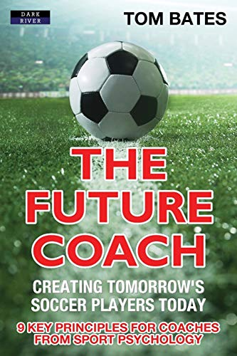 The Future Coach - Creating Tomorrow's Soccer Players Today: 9 Key Principles for Coaches from Sport Psychology von Dark River