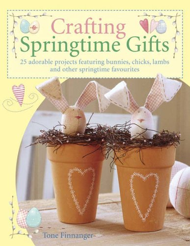Crafting Springtime Gifts: 25 Adorable Projects Featuring Bunnies, Chicks, Lambs and Other Springtime Favourites von David & Charles