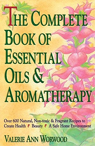 The Complete Book of Essential Oils and Aromatherapy: Over 600 Natural, Non-Toxic and Fragrant Recipes to Create Health — Beauty — a Safe Home to Create Health, Beauty and a Safe Home von New World Library