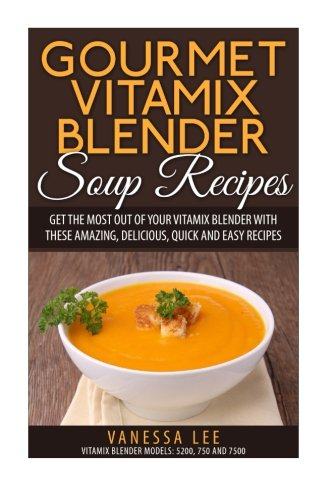 Gourmet Vitamix Blender Soup Recipes: Get The Most Out Of Your Vitamix Blender With These Amazing, Delicious, Quick and Easy Recipes