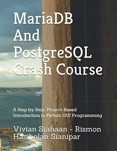 MariaDB And PostgreSQL Crash Course: A Step by Step, Project-Based Introduction to Python GUI Programming