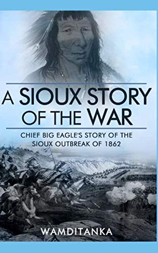 A Sioux Story of the War: Chief Big Eagle's Story of the Sioux Outbreak of 1862 von Independently published