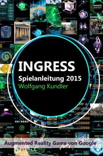 Ingress Spielanleitung 2015: Augmented Reality Game von Google von CreateSpace Independent Publishing Platform