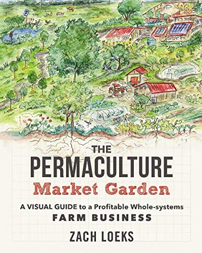 The Permaculture Market Garden: A Visual Guide to a Profitable Whole-systems Farm Business