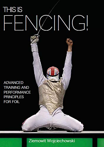 This is Fencing!: Advanced Training and Performance Principles for Foil