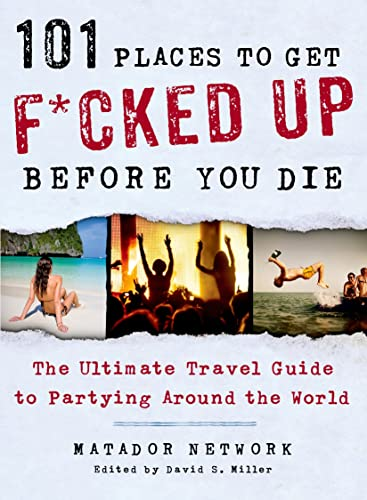 101 Places to Get F*cked Up Before You Die: The Ultimate Travel Guide to Partying Around the World (Matador Network)