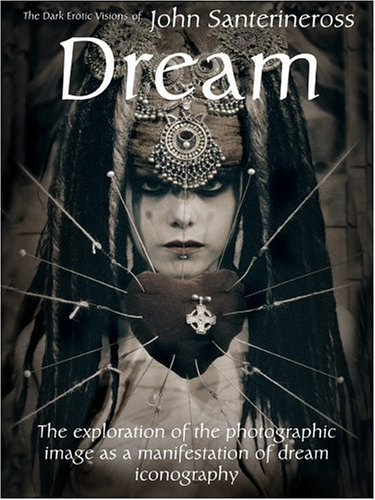 Dream: The Dark Erotic Visions John Santerineross: The Erotic Visions of John Santerineross: The Exploration of the Photographic Image as a Manifestation of Dream Iconography von Attis Pub