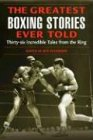Greatest Boxing Stories Ever Told: Thirty-Six Incredible Tales From The Ring, First Edition: Thirty-Six Incredible Tales From The Ring von Lyons Press