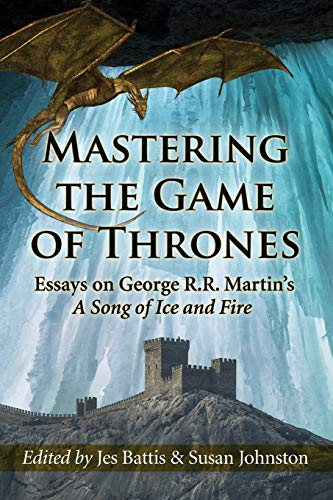 Mastering the Game of Thrones: Essays on George R.R. Martin's a Song of Ice and Fire von McFarland & Company