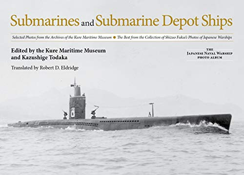 Submarines and Submarine Depot Ships: Selected Photos from the Archives of the Kure Maritime Museum the Best from the Collection of Shizuo Fukui's Pho (The Japanese Naval Warship Photo Albums) von U S NAVAL INST PR
