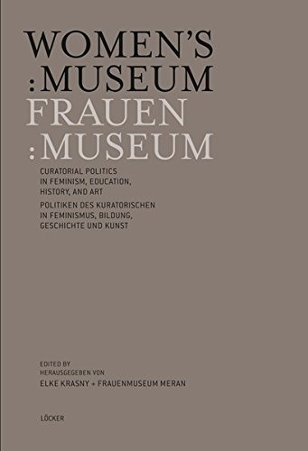 Women's:Museum Frauen:Museum: Curatorial Politics in feminism, education, history and art Politiken des Kuratorischen in Feminismus, Bildung, ... Sammlungsstrategien und sozialen Plattformen von Loecker Erhard Verlag